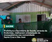 A Prefeitura Municipal e Secretária de Saúde realizaram a instalação de mosqueteiros nas comunidade Santa Cruz e São José